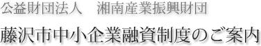 財団法人 湘南産業振興財団 藤沢市中小企業融資制度のご案内